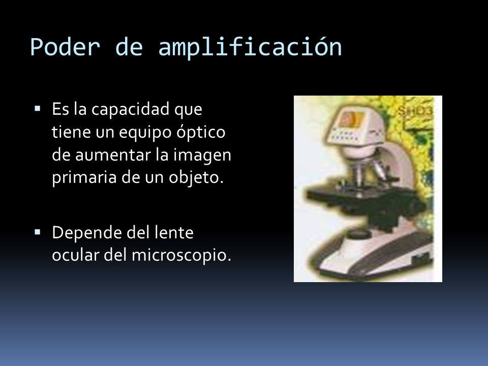 Poder de amplificación Es la capacidad que tiene un equipo óptico de aumentar la imagen primaria de un objeto. Depende del lente ocular del microscopi