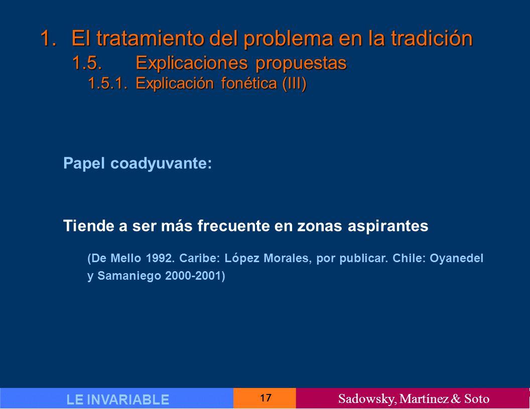 17 LE INVARIABLE Sadowsky, Martínez & Soto 1.El tratamiento del problema en la tradición 1.5.Explicaciones propuestas 1.5.1.Explicación fonética (III) Papel coadyuvante: Tiende a ser más frecuente en zonas aspirantes (De Mello 1992.