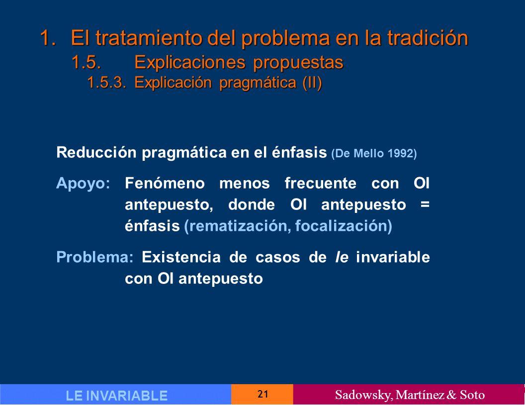 21 LE INVARIABLE Sadowsky, Martínez & Soto 1.El tratamiento del problema en la tradición 1.5.Explicaciones propuestas 1.5.3.Explicación pragmática (II) Reducción pragmática en el énfasis (De Mello 1992) Apoyo: Fenómeno menos frecuente con OI antepuesto, donde OI antepuesto = énfasis (rematización, focalización) Problema: Existencia de casos de le invariable con OI antepuesto