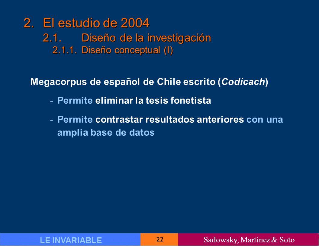 22 LE INVARIABLE Sadowsky, Martínez & Soto 2.El estudio de 2004 2.1.Diseño de la investigación 2.1.1.Diseño conceptual (I) Megacorpus de español de Chile escrito (Codicach) -Permite eliminar la tesis fonetista -Permite contrastar resultados anteriores con una amplia base de datos