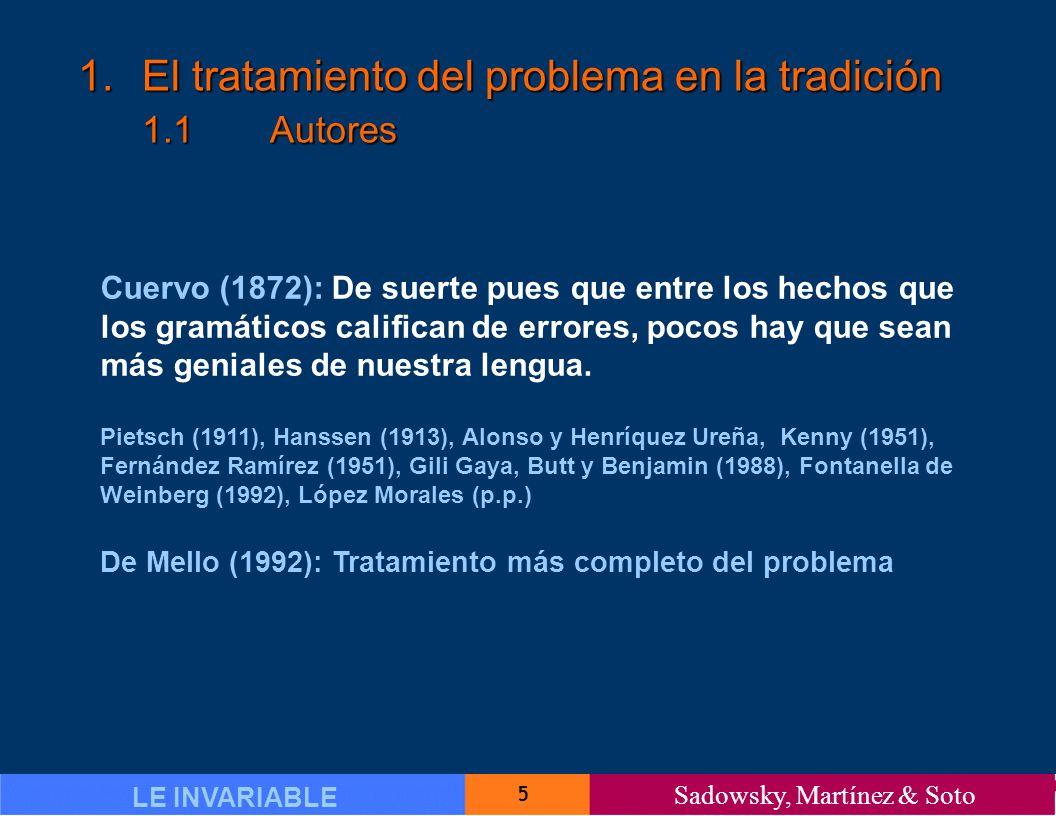 5 LE INVARIABLE Sadowsky, Martínez & Soto 1.El tratamiento del problema en la tradición 1.1Autores Cuervo (1872): De suerte pues que entre los hechos que los gramáticos califican de errores, pocos hay que sean más geniales de nuestra lengua.
