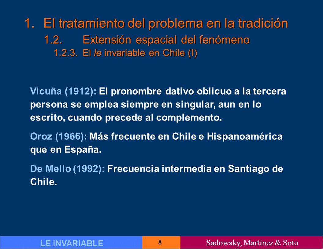 8 LE INVARIABLE Sadowsky, Martínez & Soto 1.El tratamiento del problema en la tradición 1.2.Extensión espacial del fenómeno 1.2.3.El le invariable en Chile (I) Vicuña (1912): El pronombre dativo oblicuo a la tercera persona se emplea siempre en singular, aun en lo escrito, cuando precede al complemento.