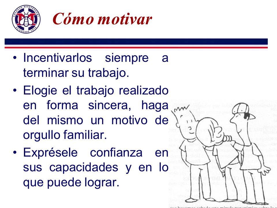 Cómo motivar Incentivarlos siempre a terminar su trabajo. Elogie el trabajo realizado en forma sincera, haga del mismo un motivo de orgullo familiar.