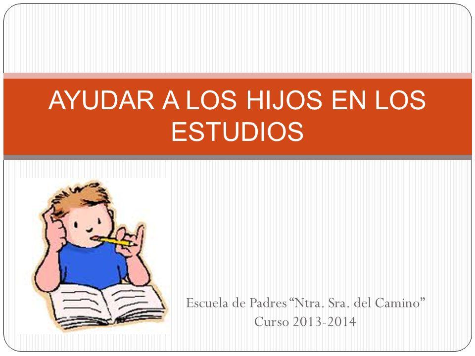 Escuela de Padres Ntra. Sra. del Camino Curso 2013-2014 AYUDAR A LOS HIJOS EN LOS ESTUDIOS