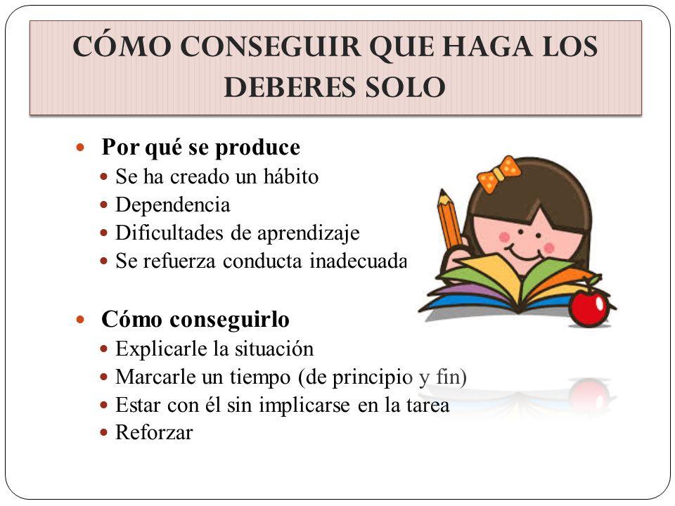 Por qué se produce Se ha creado un hábito Dependencia Dificultades de aprendizaje Se refuerza conducta inadecuada Cómo conseguirlo Explicarle la situa