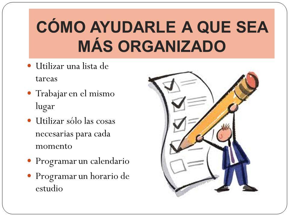 CÓMO AYUDARLE A QUE SEA MÁS ORGANIZADO Utilizar una lista de tareas Trabajar en el mismo lugar Utilizar sólo las cosas necesarias para cada momento Pr