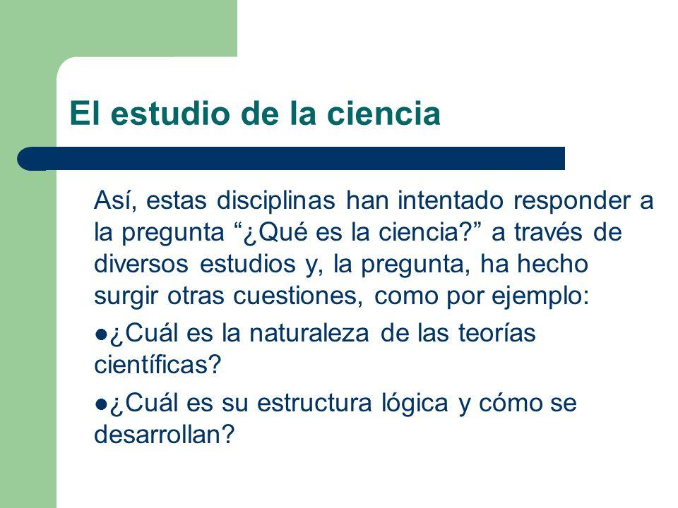 El estudio de la ciencia Así, estas disciplinas han intentado responder a la pregunta ¿Qué es la ciencia? a través de diversos estudios y, la pregunta