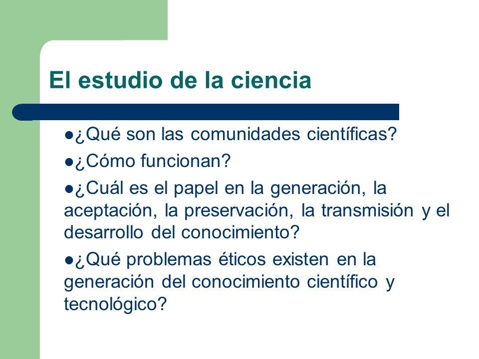 El estudio de la ciencia ¿Qué son las comunidades científicas? ¿Cómo funcionan? ¿Cuál es el papel en la generación, la aceptación, la preservación, la
