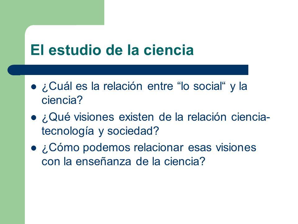 El estudio de la ciencia ¿Cuál es la relación entre lo social y la ciencia? ¿Qué visiones existen de la relación ciencia- tecnología y sociedad? ¿Cómo
