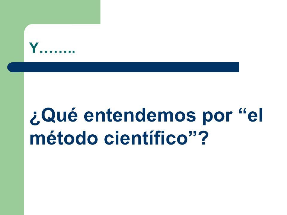 Y…….. ¿Qué entendemos por el método científico?