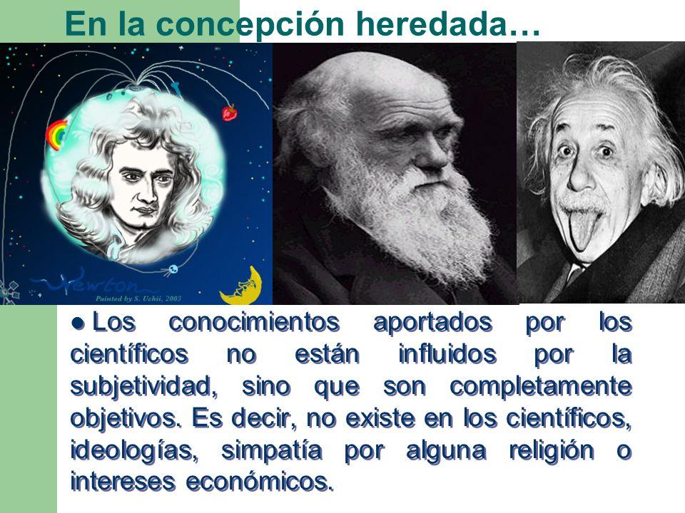 En la concepción heredada… Los conocimientos aportados por los científicos no están influidos por la subjetividad, sino que son completamente objetivo