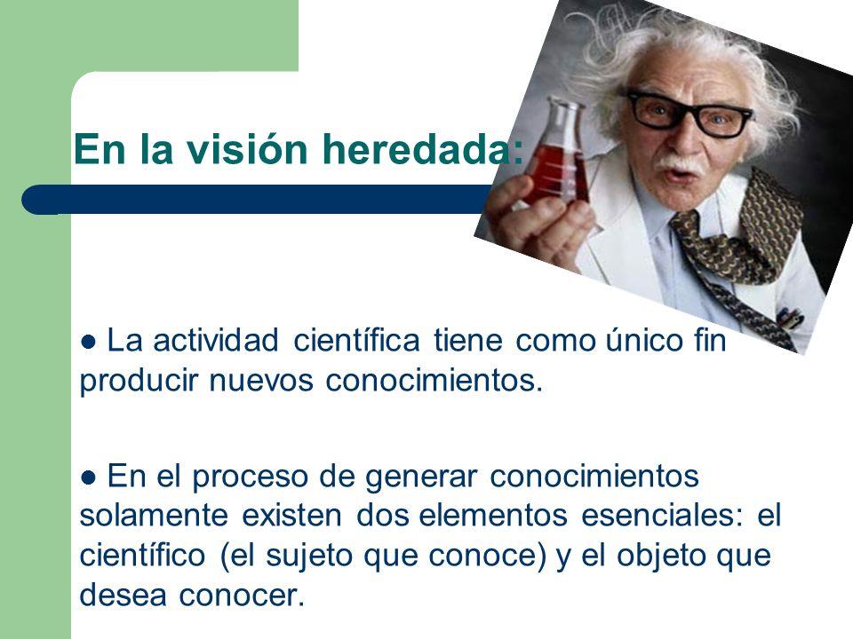 En la visión heredada: La actividad científica tiene como único fin producir nuevos conocimientos. En el proceso de generar conocimientos solamente ex