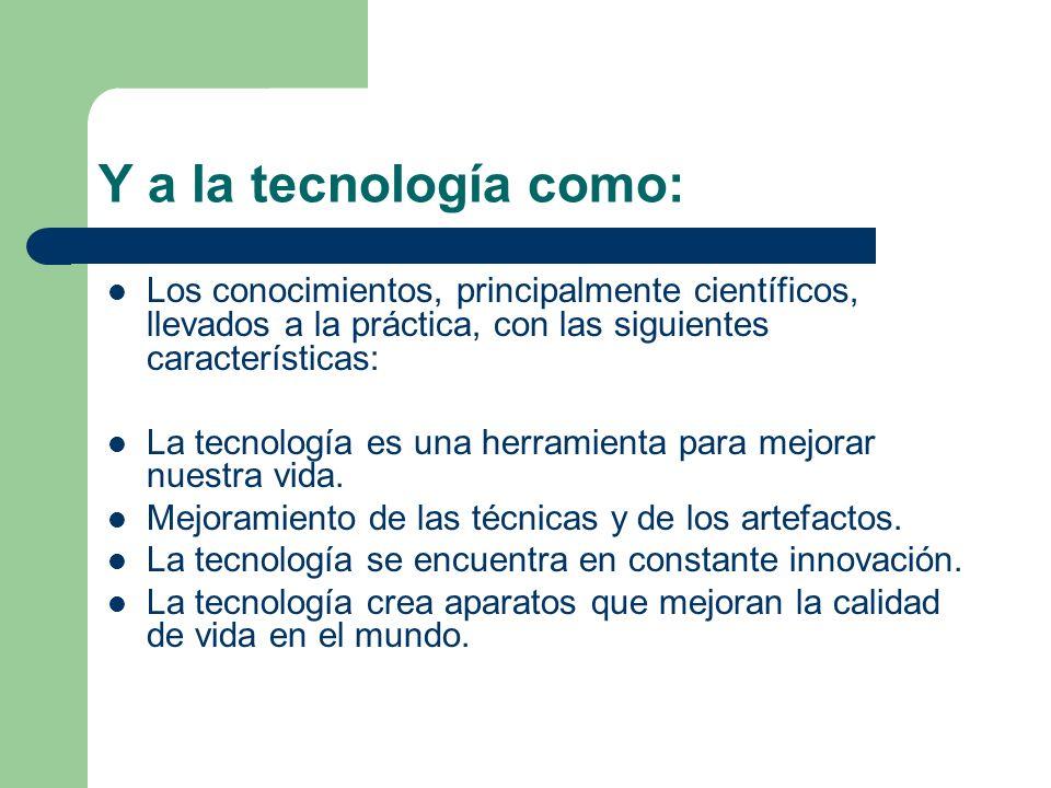 Y a la tecnología como: Los conocimientos, principalmente científicos, llevados a la práctica, con las siguientes características: La tecnología es un
