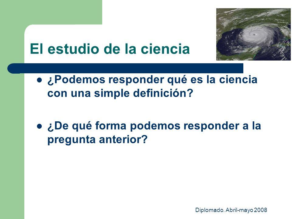 Diplomado. Abril-mayo 2008 El estudio de la ciencia ¿Podemos responder qué es la ciencia con una simple definición? ¿De qué forma podemos responder a