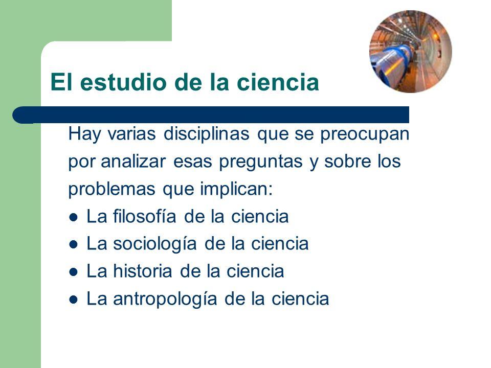 El estudio de la ciencia Hay varias disciplinas que se preocupan por analizar esas preguntas y sobre los problemas que implican: La filosofía de la ci