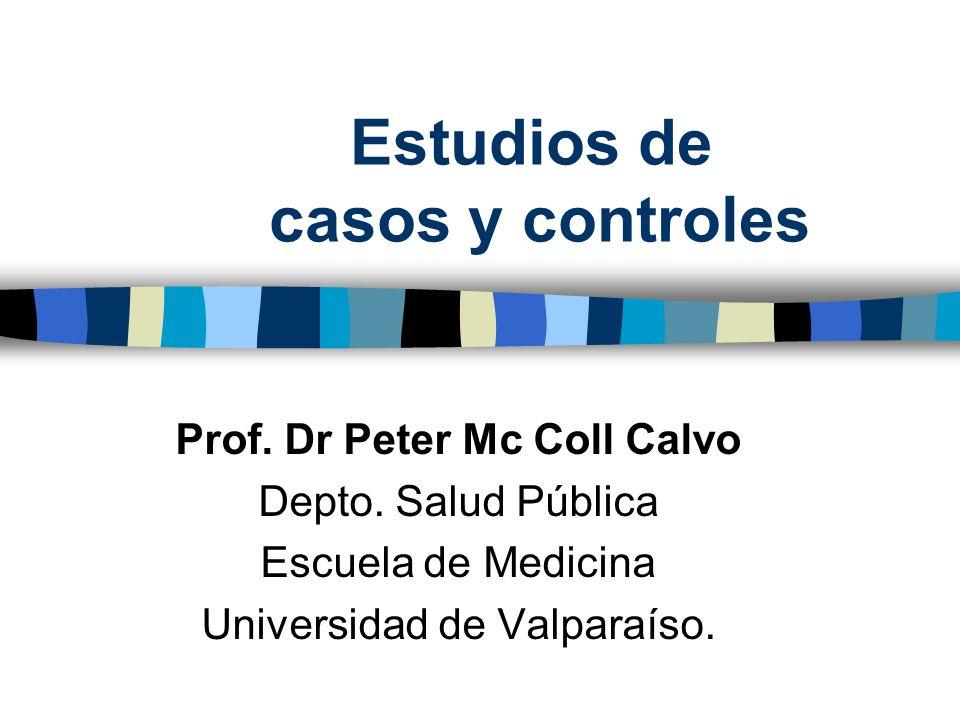 Estudios de casos y controles Prof. Dr Peter Mc Coll Calvo Depto. Salud Pública Escuela de Medicina Universidad de Valparaíso.