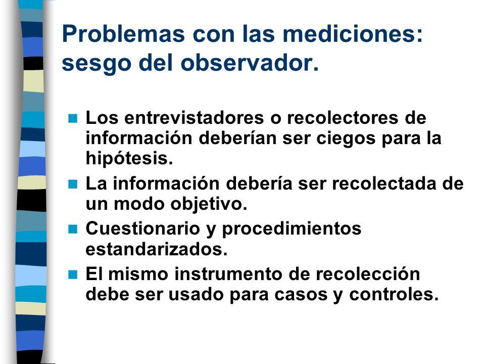 Problemas con las mediciones: sesgo del observador. Los entrevistadores o recolectores de información deberían ser ciegos para la hipótesis. La inform