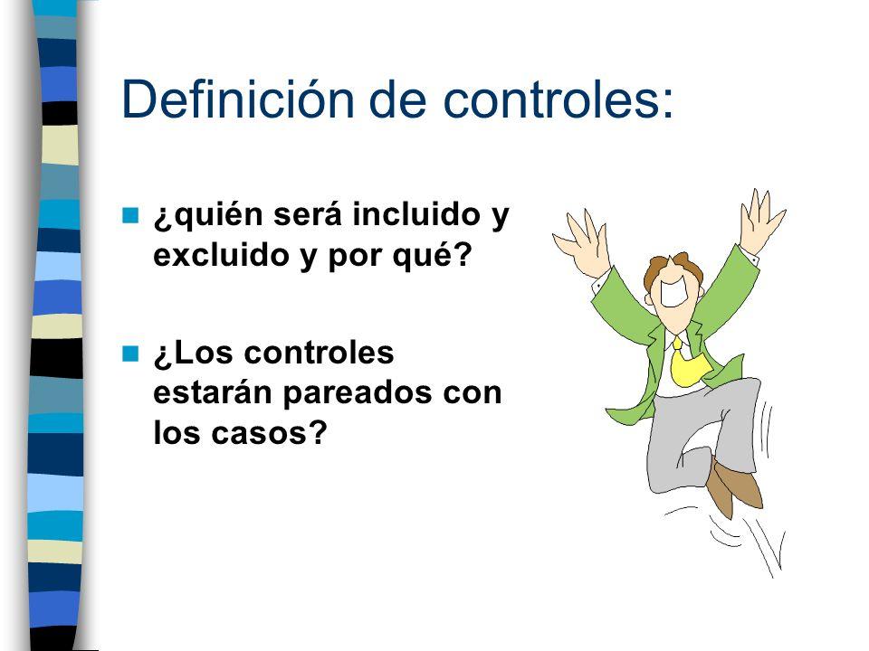 Definición de controles: ¿quién será incluido y excluido y por qué? ¿Los controles estarán pareados con los casos?