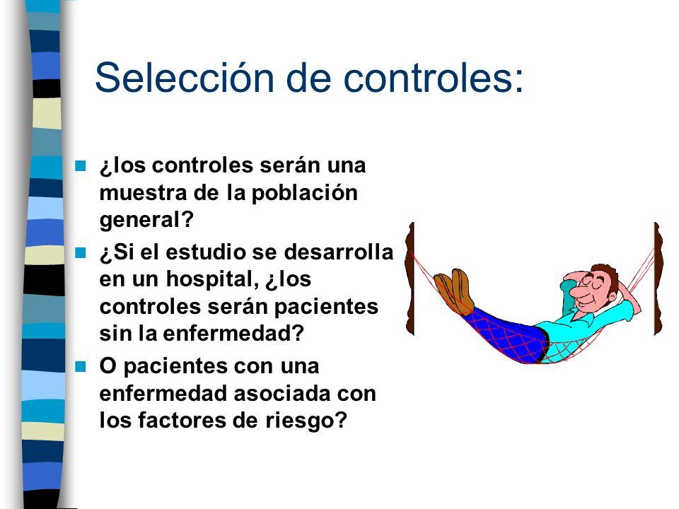 Selección de controles: ¿los controles serán una muestra de la población general? ¿Si el estudio se desarrolla en un hospital, ¿los controles serán pa
