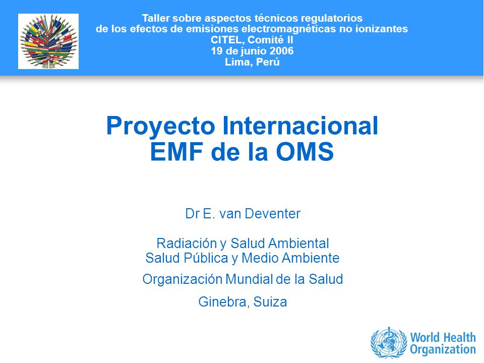 Characterizing evidence in EMF risk assessment, Berlin, 4-5 May 2006 Proyecto Internacional EMF de la OMS Dr E. van Deventer Radiación y Salud Ambient