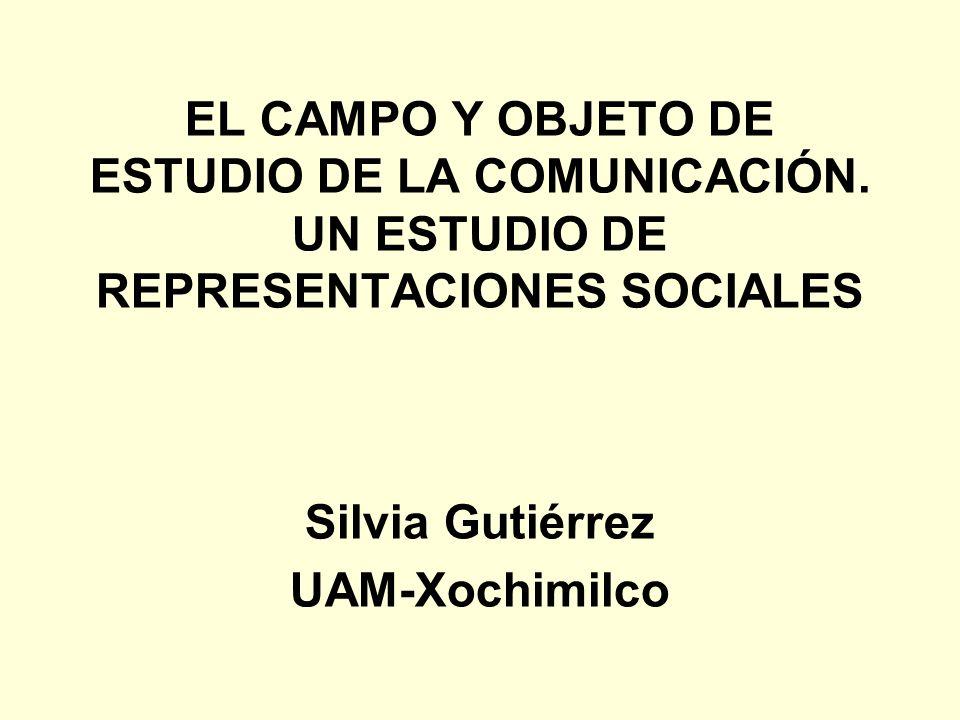 EL CAMPO Y OBJETO DE ESTUDIO DE LA COMUNICACIÓN. UN ESTUDIO DE REPRESENTACIONES SOCIALES Silvia Gutiérrez UAM-Xochimilco