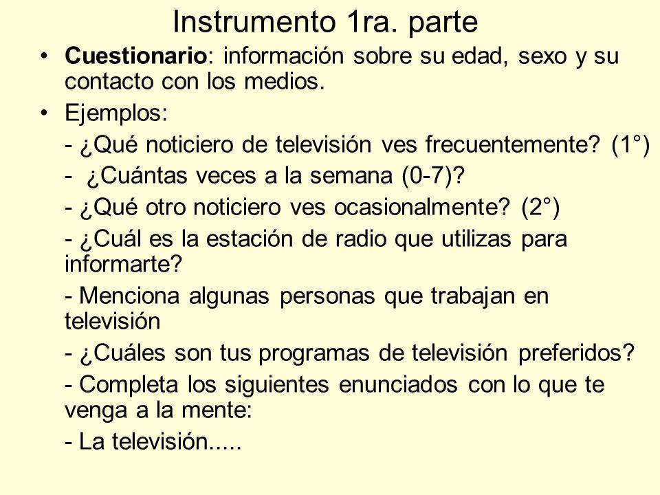 Instrumento 1ra. parte Cuestionario: información sobre su edad, sexo y su contacto con los medios. Ejemplos: - ¿Qué noticiero de televisión ves frecue