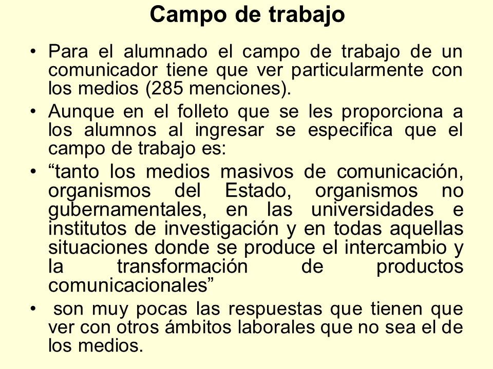 Campo de trabajo Para el alumnado el campo de trabajo de un comunicador tiene que ver particularmente con los medios (285 menciones). Aunque en el fol