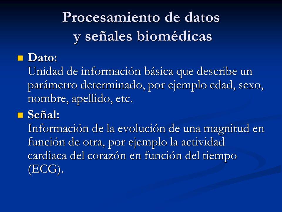 Procesamiento de datos y señales biomédicas Dato: Unidad de información básica que describe un parámetro determinado, por ejemplo edad, sexo, nombre,