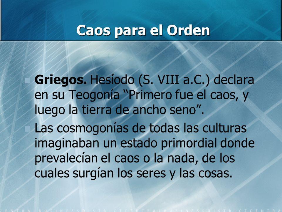 Caos para el Orden Griegos. Hesíodo (S. VIII a.C.) declara en su Teogonía Primero fue el caos, y luego la tierra de ancho seno. Las cosmogonías de tod