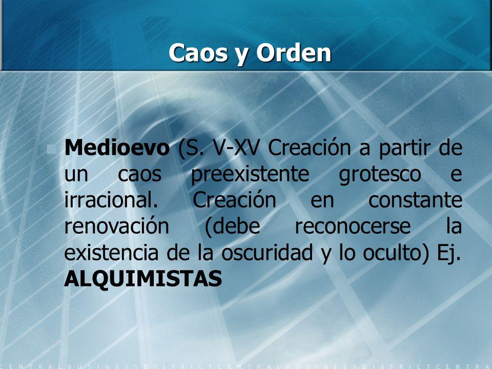 Caos y Orden Medioevo (S. V-XV Creación a partir de un caos preexistente grotesco e irracional. Creación en constante renovación (debe reconocerse la