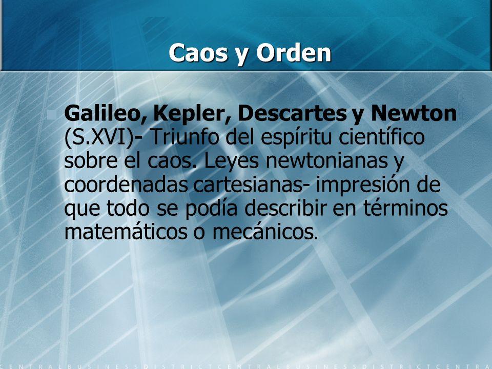Caos y Orden Galileo, Kepler, Descartes y Newton (S.XVI)- Triunfo del espíritu científico sobre el caos. Leyes newtonianas y coordenadas cartesianas-