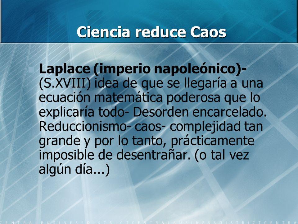 Ciencia reduce Caos Laplace (imperio napoleónico)- (S.XVIII) idea de que se llegaría a una ecuación matemática poderosa que lo explicaría todo- Desorden encarcelado.