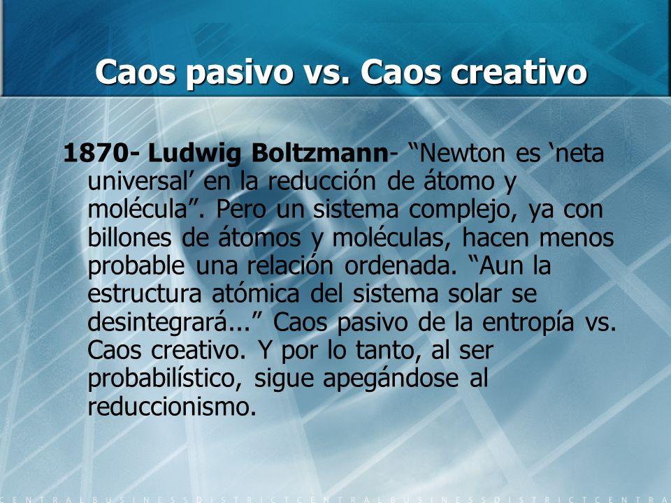 Caos pasivo vs. Caos creativo 1870- Ludwig Boltzmann- Newton es neta universal en la reducción de átomo y molécula. Pero un sistema complejo, ya con b