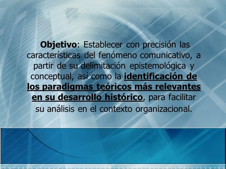 Objetivo: Establecer con precisión las características del fenómeno comunicativo, a partir de su delimitación epistemológica y conceptual, así como la