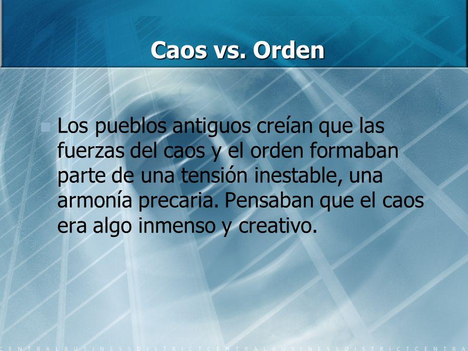 Caos vs. Orden Los pueblos antiguos creían que las fuerzas del caos y el orden formaban parte de una tensión inestable, una armonía precaria. Pensaban