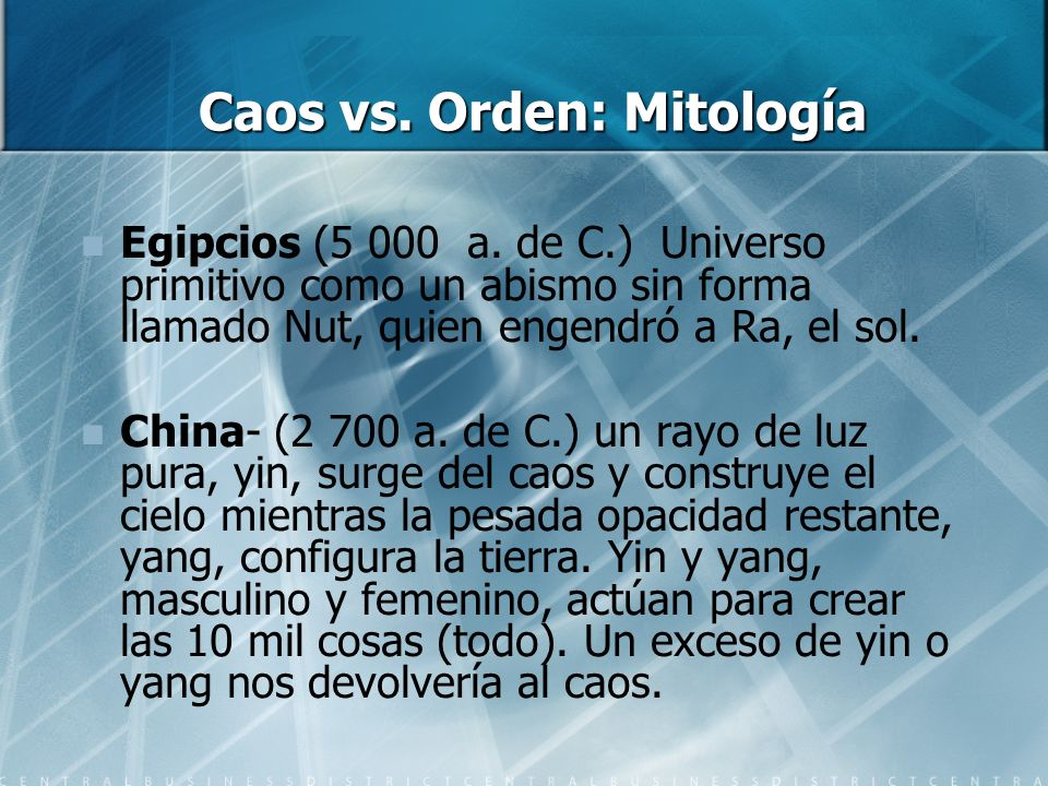 Caos vs. Orden: Mitología Egipcios (5 000 a. de C.) Universo primitivo como un abismo sin forma llamado Nut, quien engendró a Ra, el sol. China- (2 70