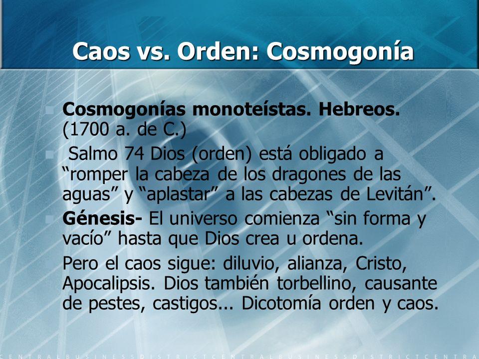 Caos vs. Orden: Cosmogonía Cosmogonías monoteístas. Hebreos. (1700 a. de C.) Salmo 74 Dios (orden) está obligado a romper la cabeza de los dragones de