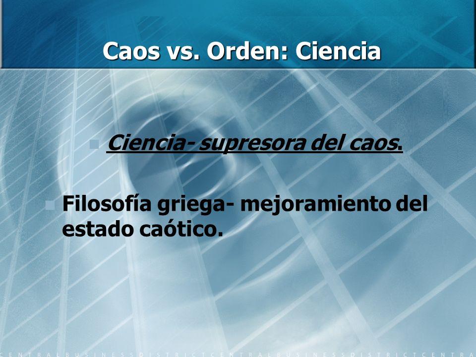 Caos vs. Orden: Ciencia Ciencia- supresora del caos. Filosofía griega- mejoramiento del estado caótico.