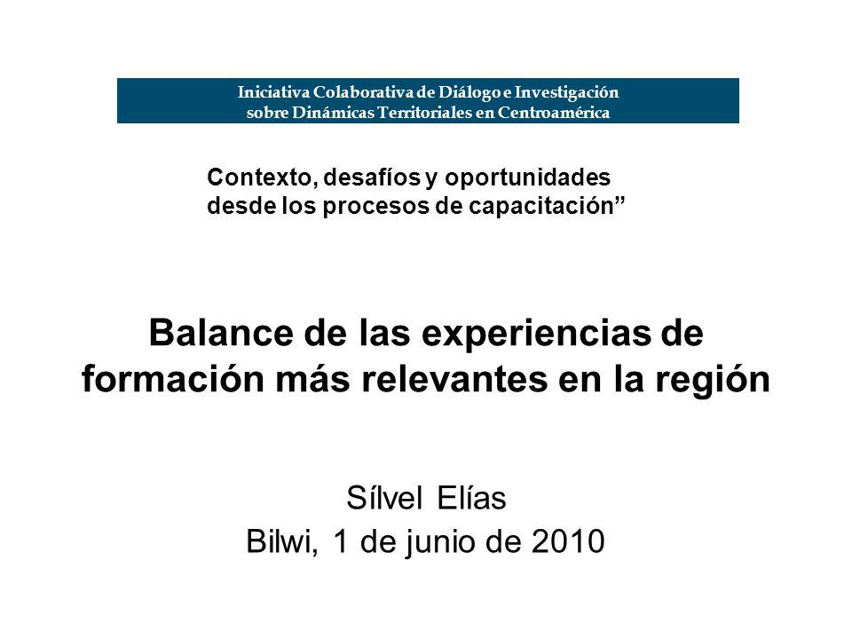 Balance de las experiencias de formación más relevantes en la región Sílvel Elías Bilwi, 1 de junio de 2010 Iniciativa Colaborativa de Diálogo e Investigación sobre Dinámicas Territoriales en Centroamérica Contexto, desafíos y oportunidades desde los procesos de capacitación