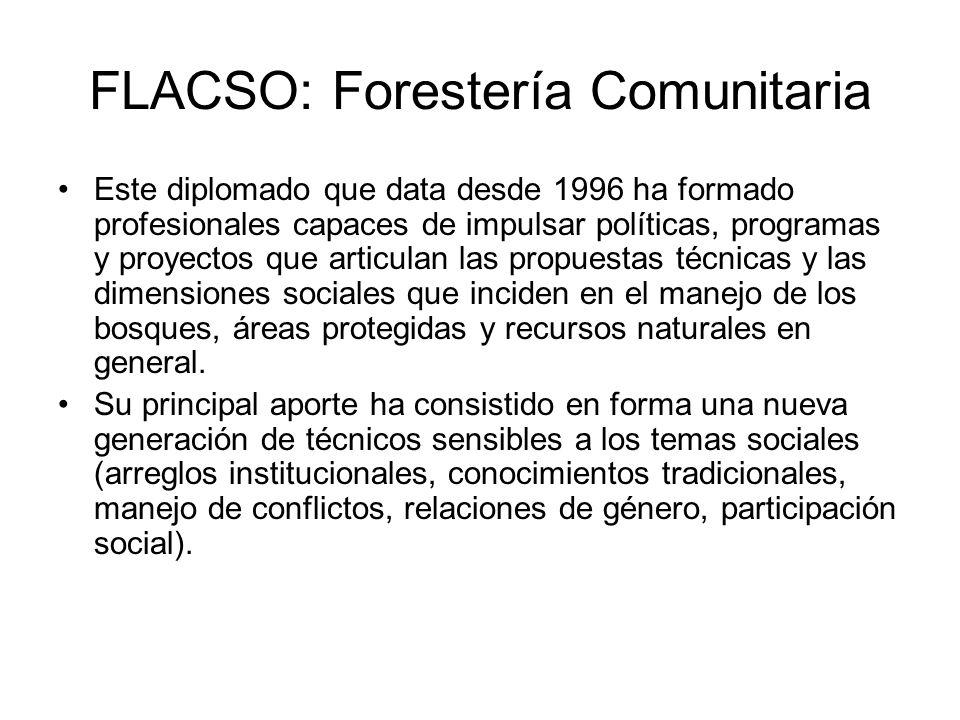 FLACSO: Forestería Comunitaria Este diplomado que data desde 1996 ha formado profesionales capaces de impulsar políticas, programas y proyectos que articulan las propuestas técnicas y las dimensiones sociales que inciden en el manejo de los bosques, áreas protegidas y recursos naturales en general.