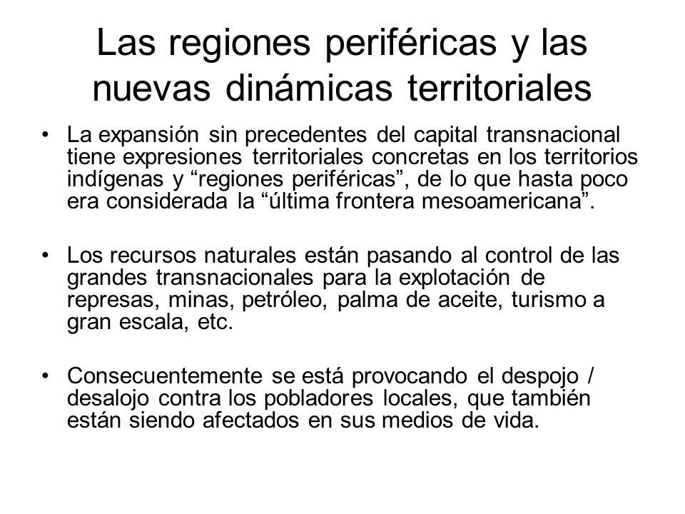 Las regiones periféricas y las nuevas dinámicas territoriales La expansión sin precedentes del capital transnacional tiene expresiones territoriales concretas en los territorios indígenas y regiones periféricas, de lo que hasta poco era considerada la última frontera mesoamericana.