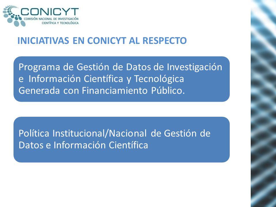 INICIATIVAS EN CONICYT AL RESPECTO Programa de Gestión de Datos de Investigación e Información Científica y Tecnológica Generada con Financiamiento Pú