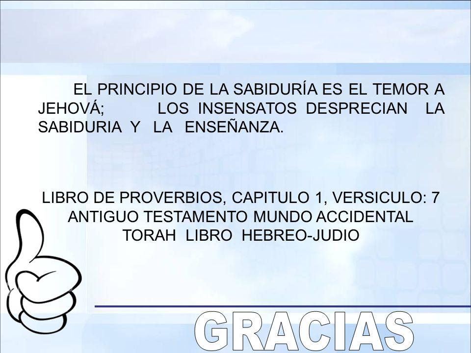 EL PRINCIPIO DE LA SABIDURÍA ES EL TEMOR A JEHOVÁ; LOS INSENSATOS DESPRECIAN LA SABIDURIA Y LA ENSEÑANZA. LIBRO DE PROVERBIOS, CAPITULO 1, VERSICULO: