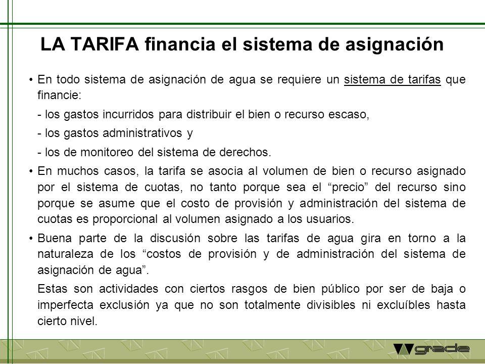 LA TARIFA financia el sistema de asignación En todo sistema de asignación de agua se requiere un sistema de tarifas que financie: - los gastos incurridos para distribuir el bien o recurso escaso, - los gastos administrativos y - los de monitoreo del sistema de derechos.