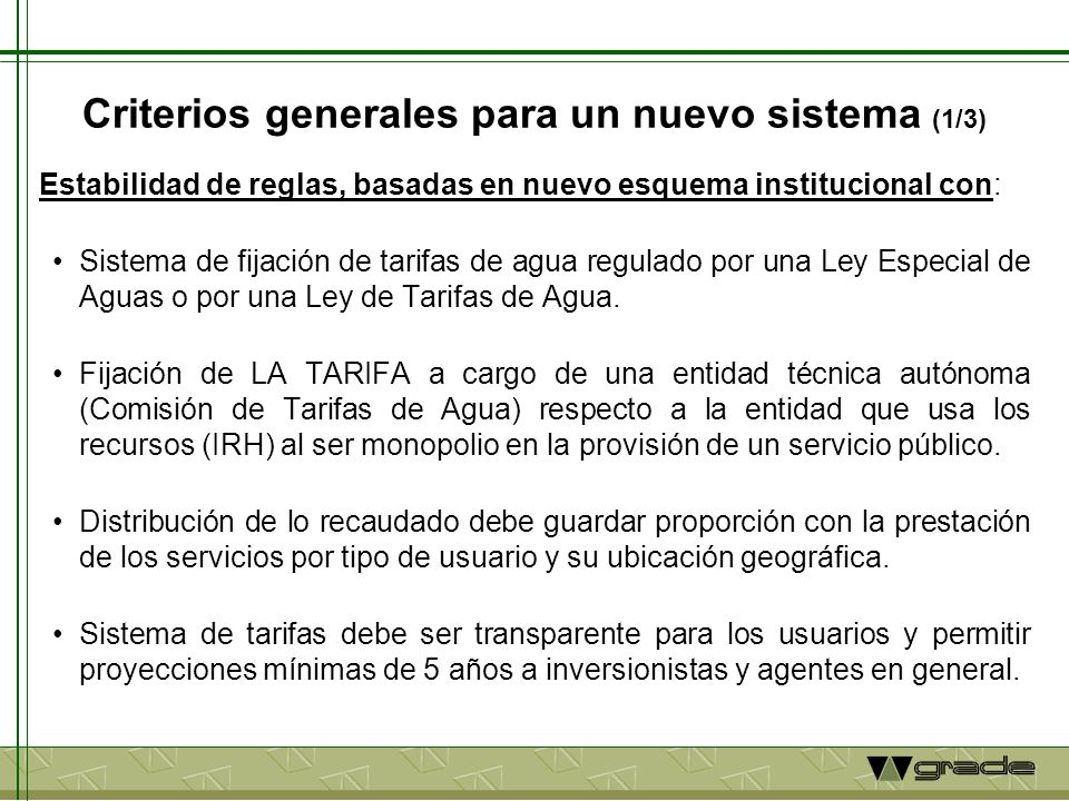 Criterios generales para un nuevo sistema (1/3) Estabilidad de reglas, basadas en nuevo esquema institucional con: Sistema de fijación de tarifas de agua regulado por una Ley Especial de Aguas o por una Ley de Tarifas de Agua.