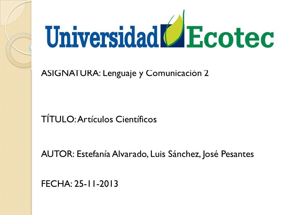 Integrantes: ASIGNATURA: Lenguaje y Comunicación 2 TÍTULO: Artículos Científicos AUTOR: Estefanía Alvarado, Luis Sánchez, José Pesantes FECHA: 25-11-2013