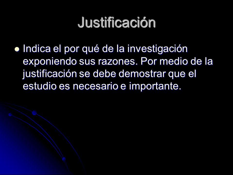 Justificación Indica el por qué de la investigación exponiendo sus razones. Por medio de la justificación se debe demostrar que el estudio es necesari