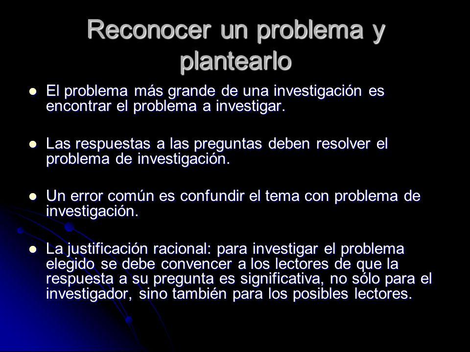Reconocer un problema y plantearlo El problema más grande de una investigación es encontrar el problema a investigar. El problema más grande de una in