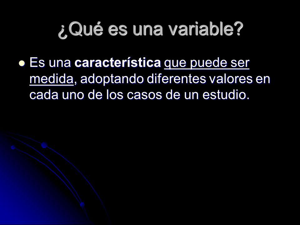 ¿Qué es una variable? Es una característica que puede ser medida, adoptando diferentes valores en cada uno de los casos de un estudio. Es una caracter