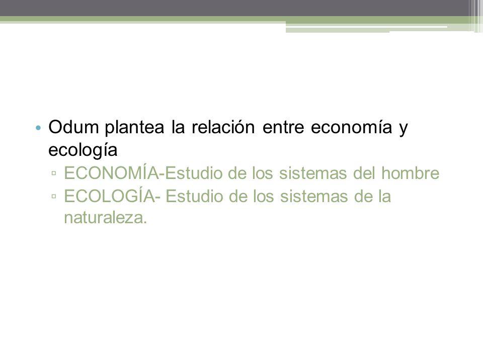 Odum plantea la relación entre economía y ecología ECONOMÍA-Estudio de los sistemas del hombre ECOLOGÍA- Estudio de los sistemas de la naturaleza.